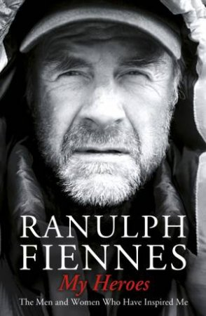 My Heroes: True Courage, Sacrifice and Honour by Ranulph Fiennes