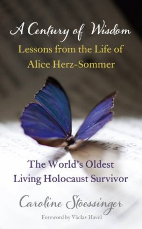A Century of Wisdom: Lessons from the Life of Alice Herz-Sommer, the World's Oldest Living Holocaust Survivor by Caroline Stoessinger