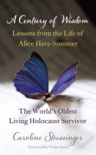 A Century of Wisdom Lessons from the Life of Alice HerzSommer the Worlds Oldest Living Holocaust Survivor