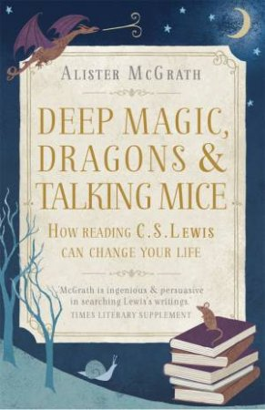 Deep Magic, Dragons and Talking Mice: How Reading C. S. Lewis Can Change Your Life