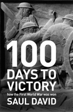 100 Days to Victory: How the Great War Was Fought and Won by Saul David