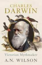 Charles Darwin: Victorian Mythmaker by A N Wilson