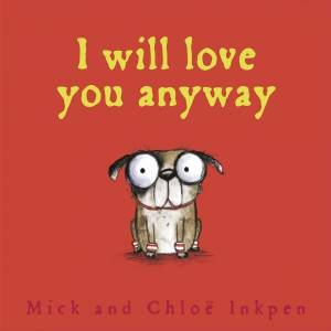 I Will Love You Anyway by Mick Inkpen & Chloe Inkpen