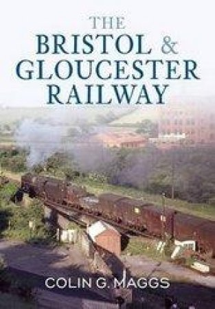 The Bristol & Gloucester Railway by Colin Maggs