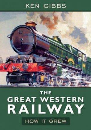 The Great Western Railway: How it Grew by Ken Gibbs