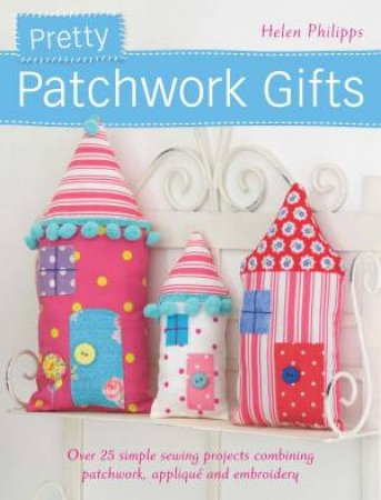 Pretty Patchwork Gifts by HELEN PHILIPPS