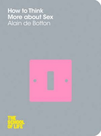 How to Think More About Sex: The School of Life by Alain de Botton