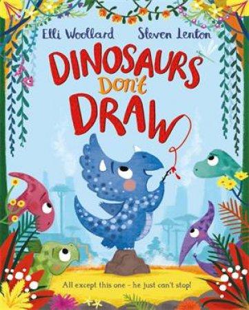 Dinosaurs Don't Draw by Elli Woollard & Steven Lenton