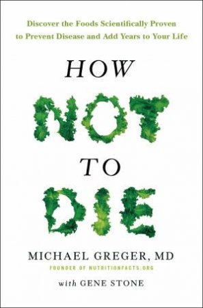 How Not to Die by Dr Michael Greger and Michael Greger and Gene Stone