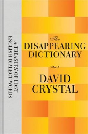 The Disappearing Dictionary: A Treasury Of Lost English Dialect Words by David Crystal