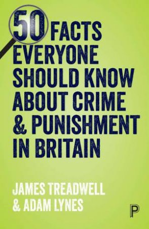 50 facts everyone should know about crime and punishment in Britain by Adam Lynes & James Treadwell