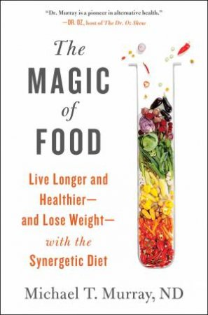 The Magic Of Food: Live Longer And Healthier And Lose Weight With The Synergetic Diet by Michael T. Murray