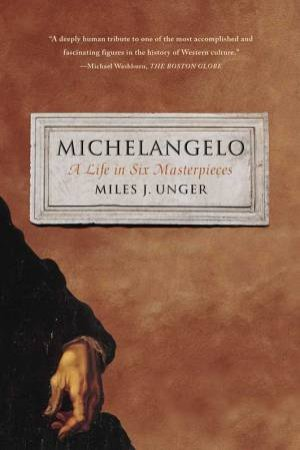 Michelangelo: A Life in Six Masterpieces by Miles J. Unger