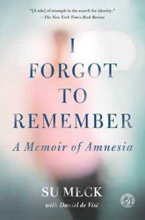 I Forgot to Remember: A Memoir of Amnesia by Su Meck & Daniel de Vise