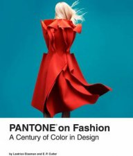 Pantone on Fashion: A Century of Color in Design by Leatrice Eiseman & E. P. Cutler