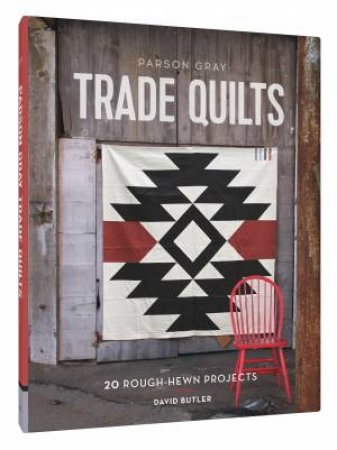 Parson Gray Trade Quilts: 20 Rough-Hewn Projects by David Butler