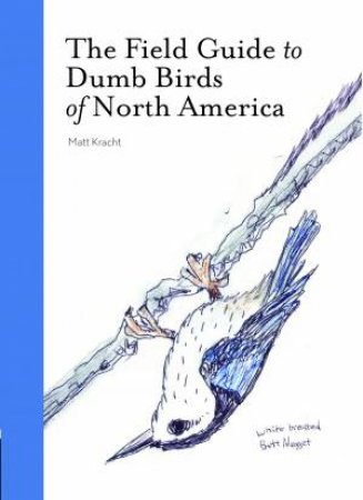 The Field Guide To Dumb Birds Of North America by Matt Kracht
