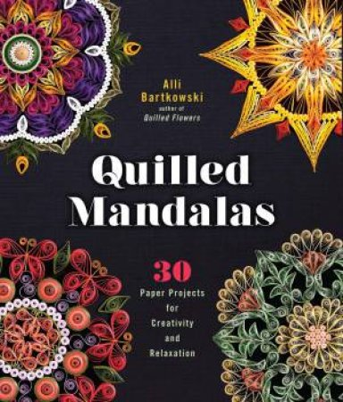 Quilled Mandalas: 30 Paper Projects For Creativity And Relaxation by Alli Bartkowski