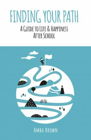 Finding Your Path: A Guide To Life And Happiness After School by Amba Brown