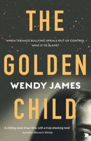 The Golden Child: When teenage cyberbullying ends in tragedy, who is to blame? by Wendy James
