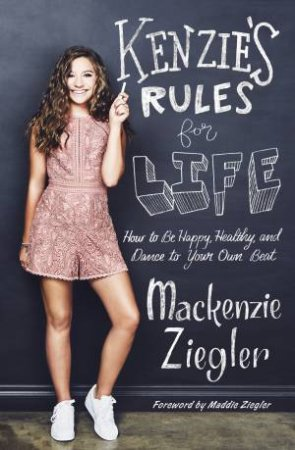 Kenzie's Rules for Life: How to Be Happy, Healthy, and Dance to Your Own Beat by Mackenzie Ziegler
