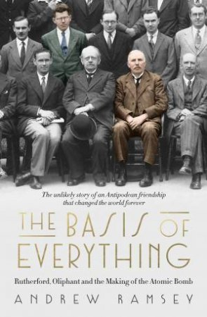 The Basis of Everything: Rutherford, Oliphant and the Making of the Atomic Bomb by Andrew Ramsey
