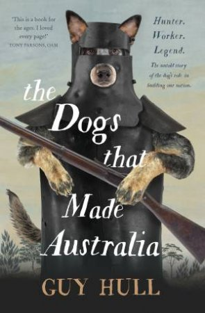 The Dogs That Made Australia: The Story Of The Dogs That Brought About Australia's Transformation From Starving Colony To Pastoral Powerhouse by Guy Hull