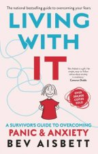 Living With It A Survivors Guide To Overcoming Panic And Anxiety