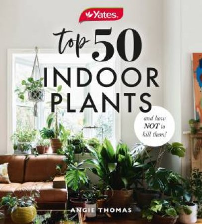 Yates Top 50 Indoor Plants And How Not To Kill Them! by Angie Thomas & Yates Australia