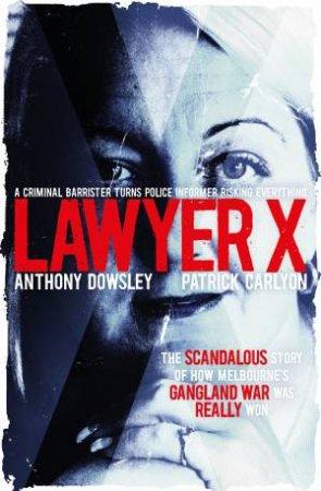 Lawyer X by Anthony Dowsley & Patrick Carlyon