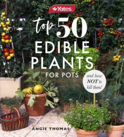 Yates Top 50 Edible Plants For Pots And How Not To Kill Them! by Angie Thomas & Yates