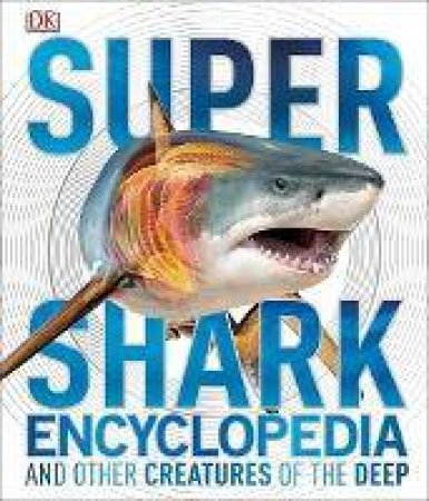Super Shark Encyclopedia: And Other Creatures Of The Deep by Various