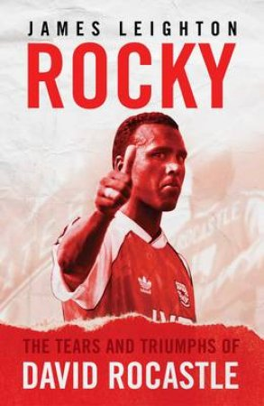Rocky: The Tears and Triumphs of David Rocastle by James Leighton