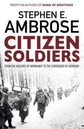 Citizen Soldiers: From The Normandy Beaches To The Surrender Of Germany by Stephen E Ambrose