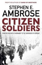 Citizen Soldiers From The Normandy Beaches To The Surrender Of Germany