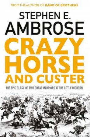 Crazy Horse And Custer: The Epic Clash Of Two Great Warriors At The Little Bighorn