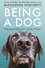 Being A Dog: Following The Dog Into A World Of Smell by Alexandra Horowitz