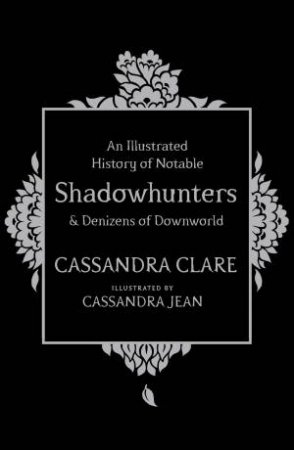 An Illustrated History Of Notable Shadowhunters And Denizens Of Downworld by Cassandra Clare & Cassandra Starkweather Jean