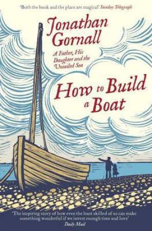 How To Build A Boat: A Father, His Daughter, And The Unsailed Sea by Jonathan Gornall