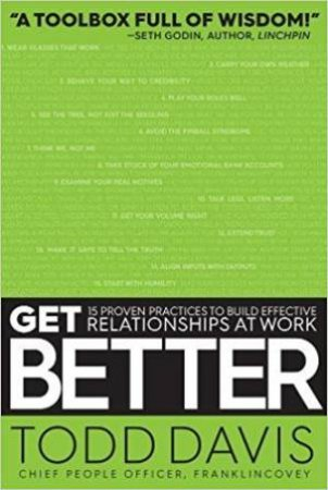 Get Better: 15 Proven Practices To Build Effective Relationships At Work by Todd Davis