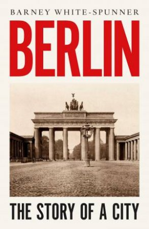 Berlin: Biography Of A City by Barney White-Spunner