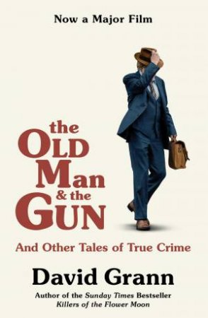 Old Man and the Gun: And Other Tales of True Crime by David Grann