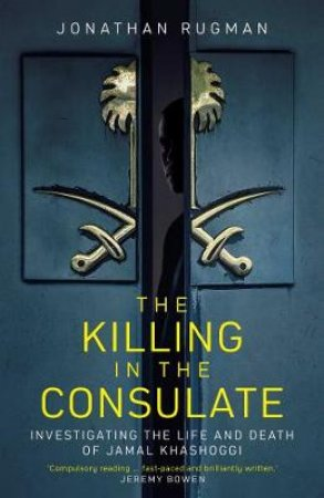 Killing In The Consulate: The Life And Death Of Jamal Khashoggi by Jonathan Rugman