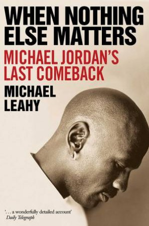 When Nothing Else Matters: Michael Jordan's Last Comeback by Michael Leahy