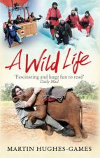 A Wild Life: My Adventures Around The World Filming Wildlife by Martin Hughes-Games