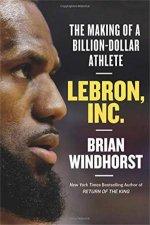 LeBron Inc The Making Of A BillionDollar Athlete