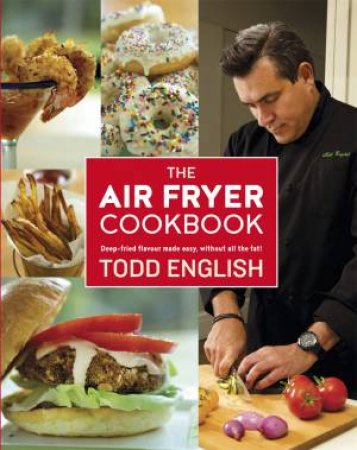 The Air Fryer Cookbook: Deep-Fried Flavour Made Easy, Without All The Fat! by Todd English