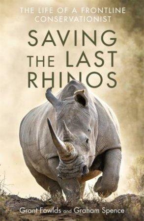Saving The Last Rhinos by Grant Fowlds & Graham Spence
