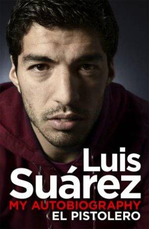 Luis Suarez: My Autobiography -El Pistolero by Luis Suarez