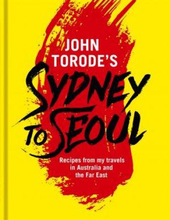 John Torode's Sydney To Seoul by John Torode